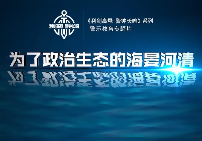 【视频】以案为鉴 警钟长鸣 警示教育专题片《为了政治生态的海晏河清》