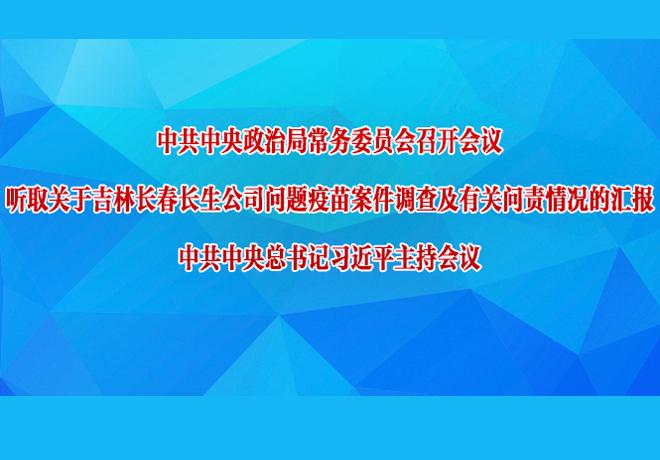 习近平主持政治局常委会会议 听取长春长生问题疫苗案情况汇报