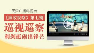 """天津广播电视台""""廉政观察""""专栏第七期"""