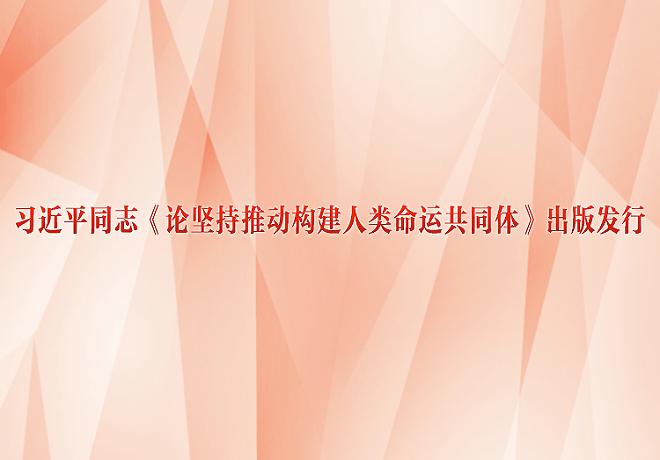 习近平同志《论坚持推动构建人类命运共同体》出版发行