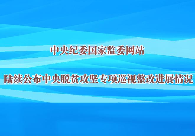 中央纪委国家监委网站集中公布中央脱贫攻坚专项巡视整改进展情况