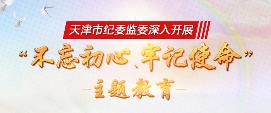 """天津市纪委监委深入开展""""不忘初心、牢记使命""""主题教育"""