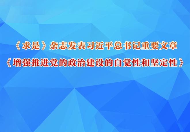 《求是》杂志发表习近平总书记重要文章《增强推进党的政治建设的自觉性和坚定性》