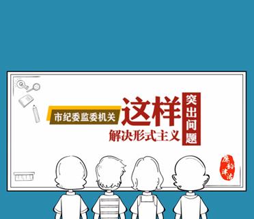 原创动画|解决形式主义突出问题⑤ 改进监督执纪问责工作 服务全市工作大局