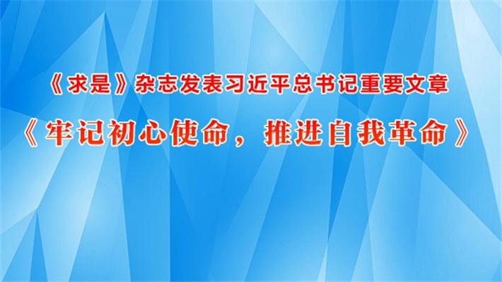 《求是》杂志发表习近平总书记重要文章《牢记初心使命,推进自我革命》