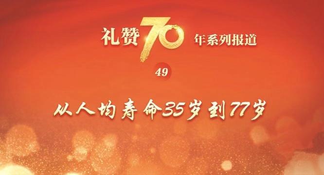 礼赞70年|从人均寿命35岁到77岁