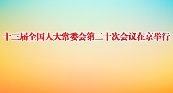 十三届全国人大常委会第二十次会议在京举行
