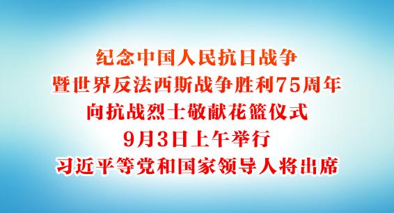 纪念中国人民抗日战争暨世界反法西斯战争胜利75周年向抗战烈士敬献花篮仪式9月3日上午举行 习近平等党和国家领导人将出席