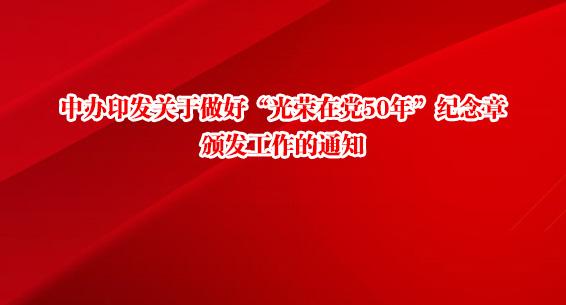"""中办印发关于做好""""光荣在党50年""""纪念章颁发工作的通知"""