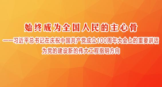 始终成为全国人民的主心骨——习近平总书记在庆祝中国共产党成立100周年大会上的重要讲话为党的建设新的伟大工程指明方向