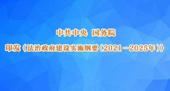 中共中央国务院印发《法治政府建设实施纲要(2021-2025年)》