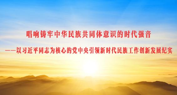 唱响铸牢中华民族共同体意识的时代强音 ——以习近平同志为核心的党中央引领新时代民族工作创新发展纪实
