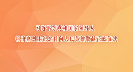 习近平等党和国家领导人将出席烈士纪念日向人民英雄敬献花篮仪式