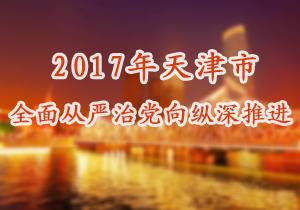 2017年天津市全面从严治党向纵深推进