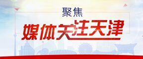 媒體關注天津——熱點再聚(ju)焦