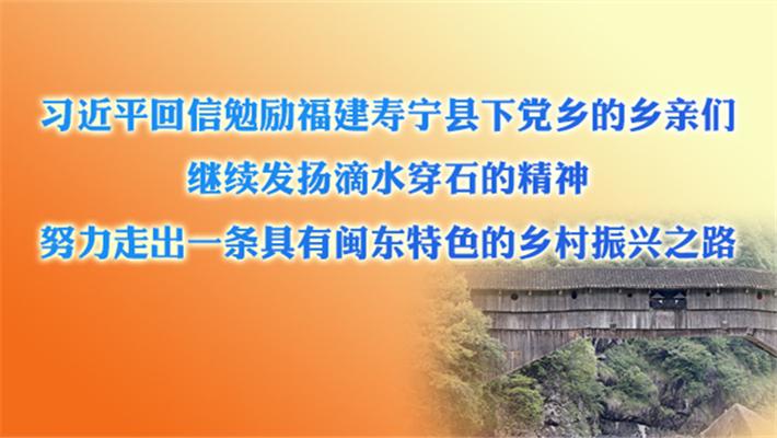 习近平回信勉励福建寿宁县下党乡的乡亲们 继续发扬滴水穿石的精神 努力走出一条具有闽东特色的乡村振兴之路