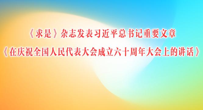 《求是》杂志发表习近平总书记重要文章 《在庆祝全国人民代表大会成立六十周年大会上的讲话》