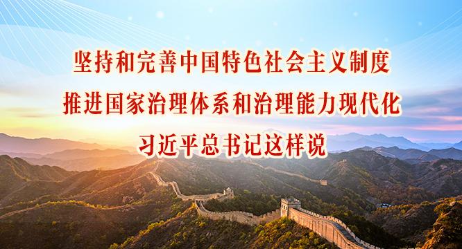 坚持和完善中国特色社会主义制度、推进国家治理体系和治理能力现代化,习近平总书记这样说