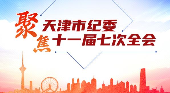 聚焦天津市纪委十一届七次全会