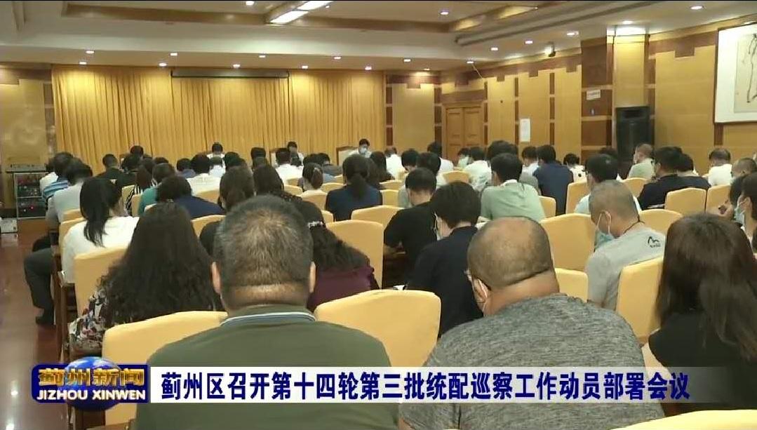 蓟州区召开第十四轮常规巡察暨全市第三批统配巡察工作动员部署会议